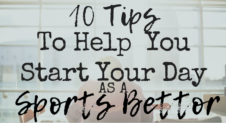 10 Tips To Help You Start Your Day As A Sports Bettor